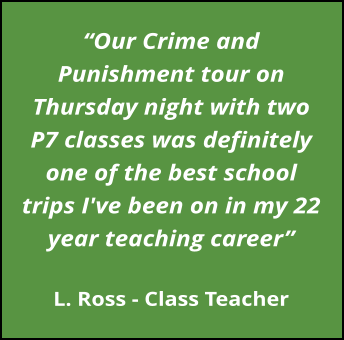 """Our Crime and Punishment tour on Thursday night with two P7 classes was definitely one of the best school trips I've been on in my 22 year teaching career""  L. Ross - Class Teacher"